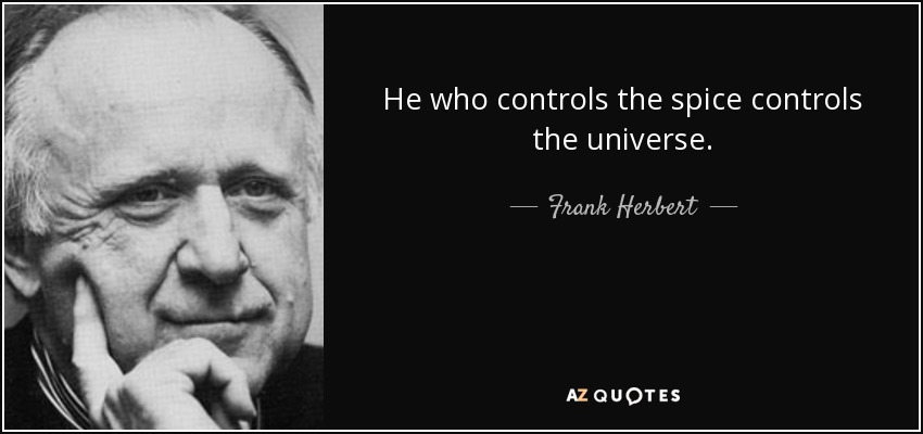 He who controls the spice controls the universe. - Frank Herbert