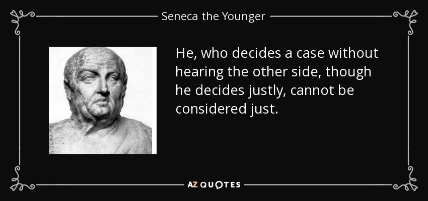 He, who decides a case without hearing the other side, though he decides justly, cannot be considered just. - Seneca the Younger