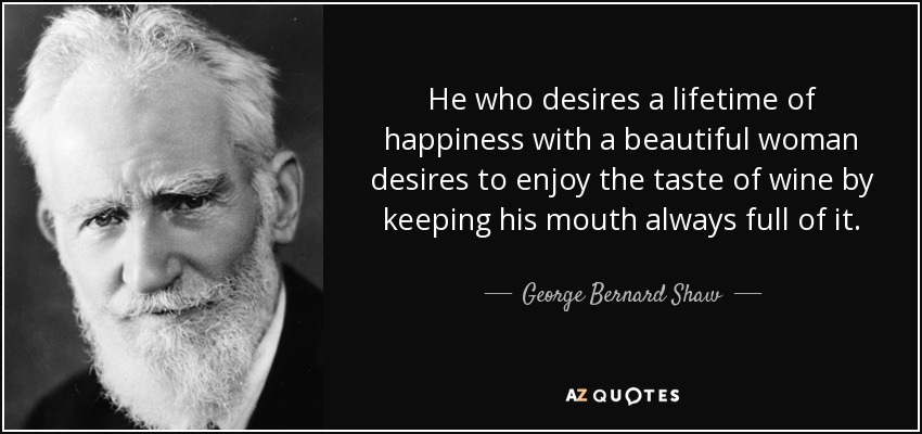 He who desires a lifetime of happiness with a beautiful woman desires to enjoy the taste of wine by keeping his mouth always full of it. - George Bernard Shaw