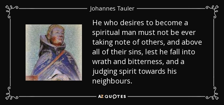 He who desires to become a spiritual man must not be ever taking note of others, and above all of their sins, lest he fall into wrath and bitterness, and a judging spirit towards his neighbours. - Johannes Tauler