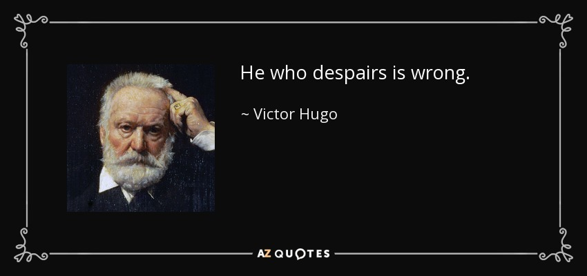 He who despairs is wrong. - Victor Hugo
