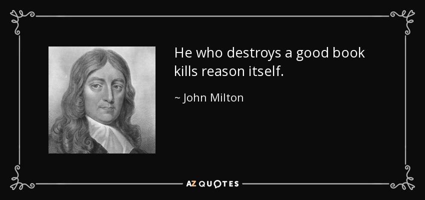 He who destroys a good book kills reason itself. - John Milton