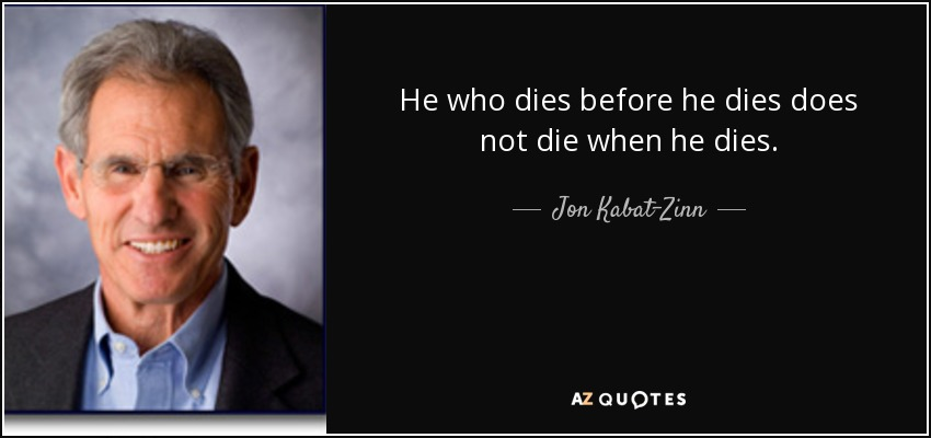He who dies before he dies does not die when he dies. - Jon Kabat-Zinn