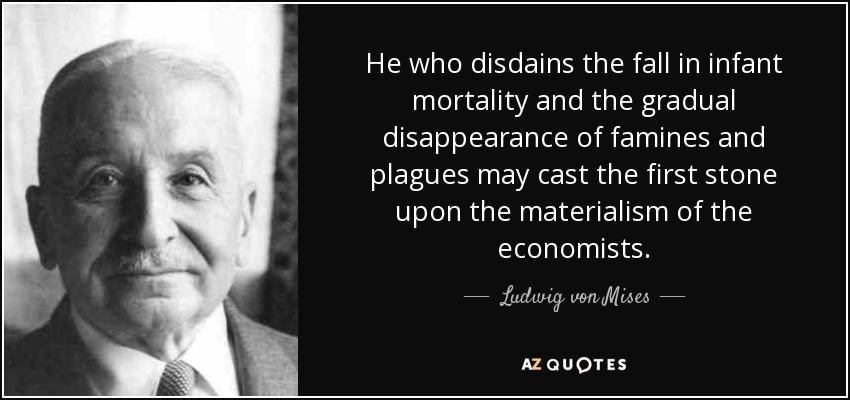 He who disdains the fall in infant mortality and the gradual disappearance of famines and plagues may cast the first stone upon the materialism of the economists. - Ludwig von Mises