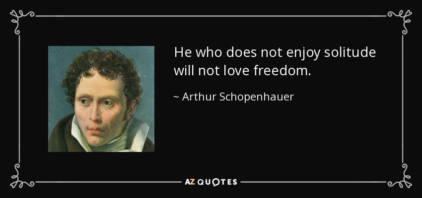 He who does not enjoy solitude will not love freedom. - Arthur Schopenhauer
