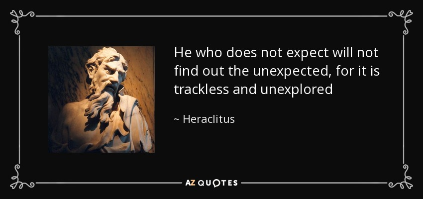 He who does not expect will not find out the unexpected, for it is trackless and unexplored - Heraclitus