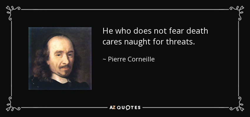 He who does not fear death cares naught for threats. - Pierre Corneille