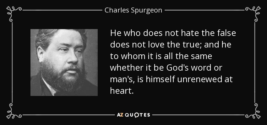He who does not hate the false does not love the true; and he to whom it is all the same whether it be God's word or man's, is himself unrenewed at heart. - Charles Spurgeon