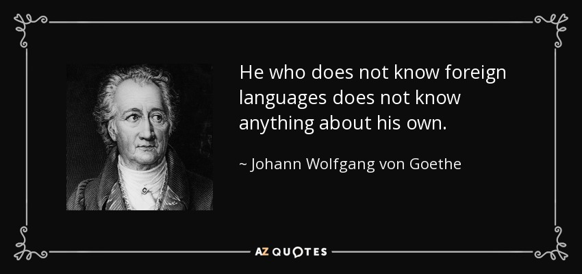 He who does not know foreign languages does not know anything about his own. - Johann Wolfgang von Goethe