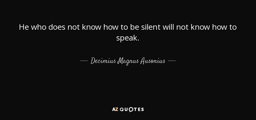 He who does not know how to be silent will not know how to speak. - Decimius Magnus Ausonius