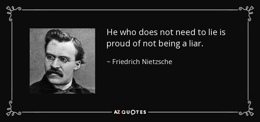 He who does not need to lie is proud of not being a liar. - Friedrich Nietzsche