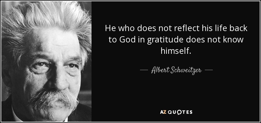 He who does not reflect his life back to God in gratitude does not know himself. - Albert Schweitzer