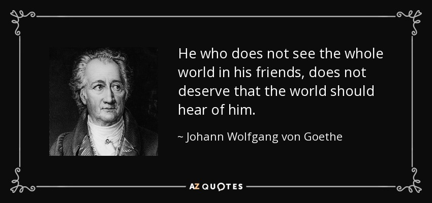 He who does not see the whole world in his friends, does not deserve that the world should hear of him. - Johann Wolfgang von Goethe