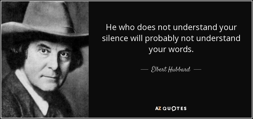 He who does not understand your silence will probably not understand your words. - Elbert Hubbard