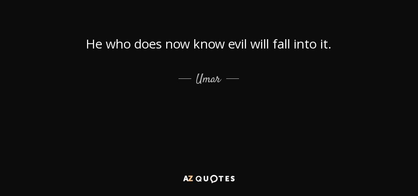 He who does now know evil will fall into it. - Umar