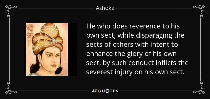 He who does reverence to his own sect, while disparaging the sects of others with intent to enhance the glory of his own sect, by such conduct inflicts the severest injury on his own sect. - Ashoka