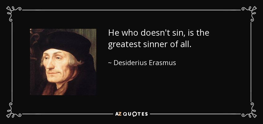 He who doesn't sin, is the greatest sinner of all. - Desiderius Erasmus