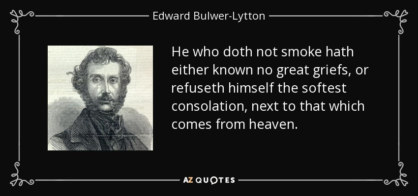 He who doth not smoke hath either known no great griefs, or refuseth himself the softest consolation, next to that which comes from heaven. - Edward Bulwer-Lytton, 1st Baron Lytton
