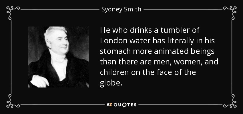 He who drinks a tumbler of London water has literally in his stomach more animated beings than there are men, women, and children on the face of the globe. - Sydney Smith
