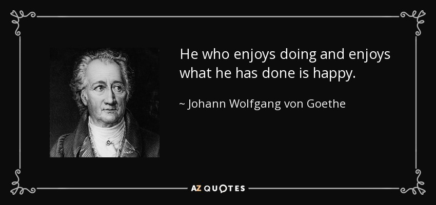 He who enjoys doing and enjoys what he has done is happy. - Johann Wolfgang von Goethe