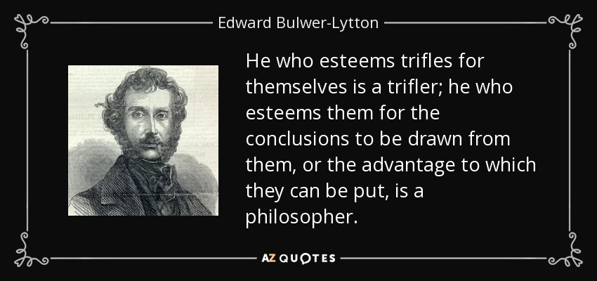 He who esteems trifles for themselves is a trifler; he who esteems them for the conclusions to be drawn from them, or the advantage to which they can be put, is a philosopher. - Edward Bulwer-Lytton, 1st Baron Lytton