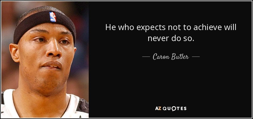 He who expects not to achieve will never do so. - Caron Butler