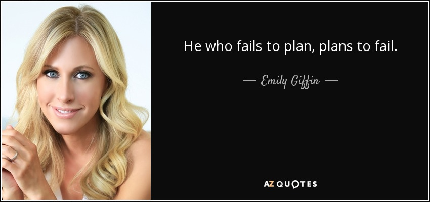 He who fails to plan, plans to fail. - Emily Giffin