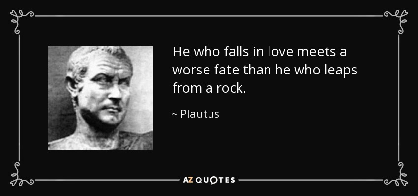 He who falls in love meets a worse fate than he who leaps from a rock. - Plautus