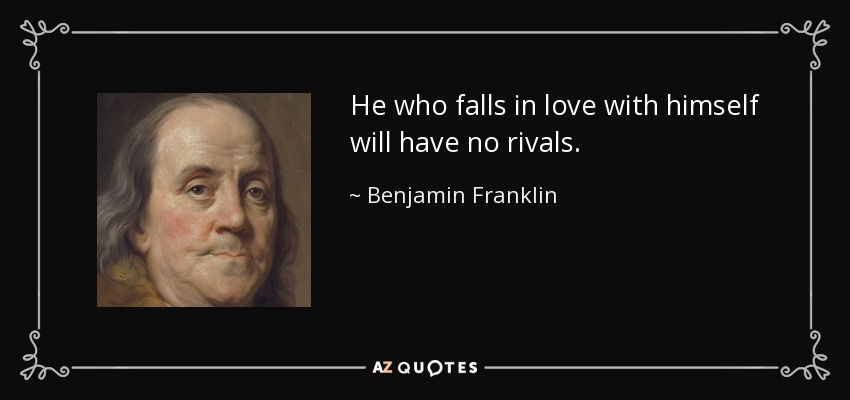He who falls in love with himself will have no rivals. - Benjamin Franklin