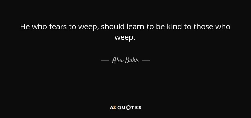 He who fears to weep, should learn to be kind to those who weep. - Abu Bakr