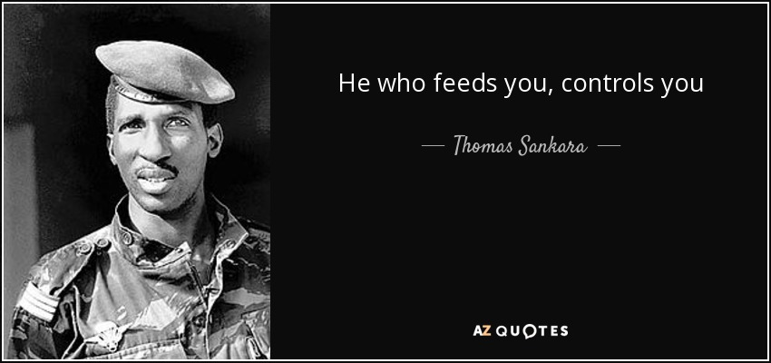 He who feeds you, controls you - Thomas Sankara