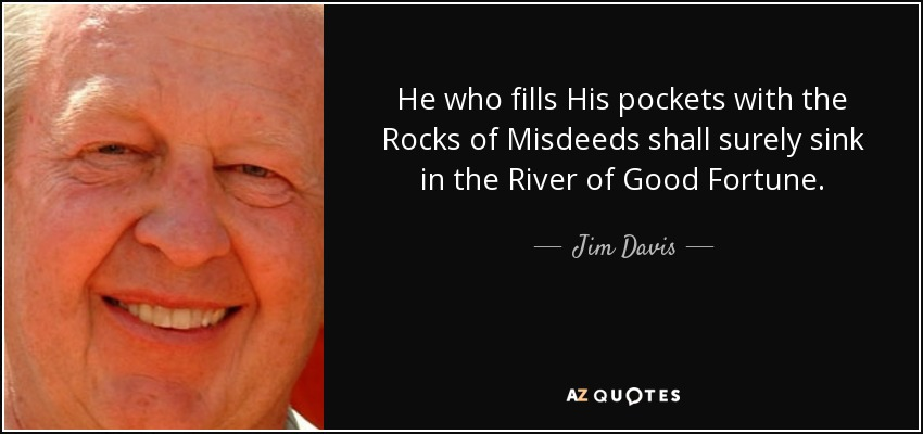 He who fills His pockets with the Rocks of Misdeeds shall surely sink in the River of Good Fortune. - Jim Davis