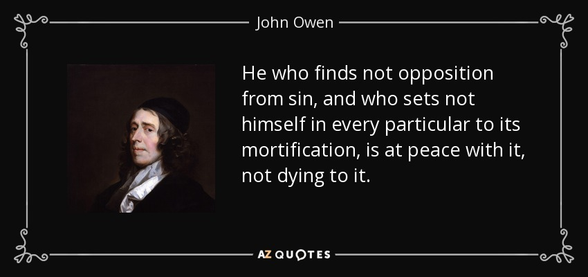 He who finds not opposition from sin, and who sets not himself in every particular to its mortification, is at peace with it, not dying to it. - John Owen