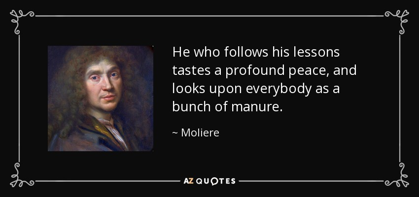 He who follows his lessons tastes a profound peace, and looks upon everybody as a bunch of manure. - Moliere