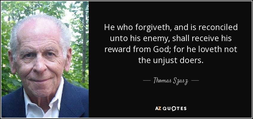 He who forgiveth, and is reconciled unto his enemy, shall receive his reward from God; for he loveth not the unjust doers. - Thomas Szasz