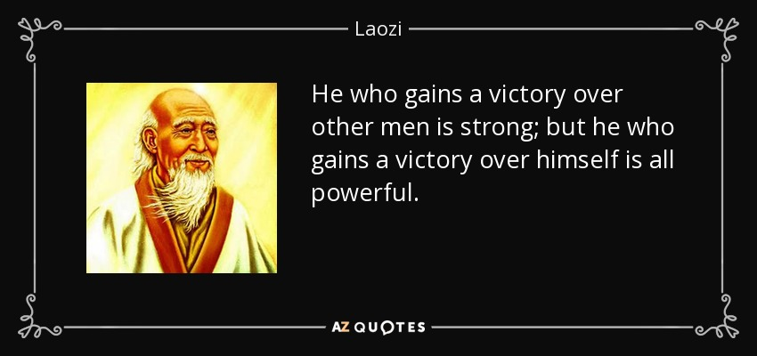He who gains a victory over other men is strong; but he who gains a victory over himself is all powerful. - Laozi
