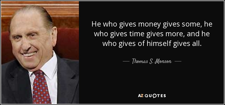 He who gives money gives some, he who gives time gives more, and he who gives of himself gives all. - Thomas S. Monson