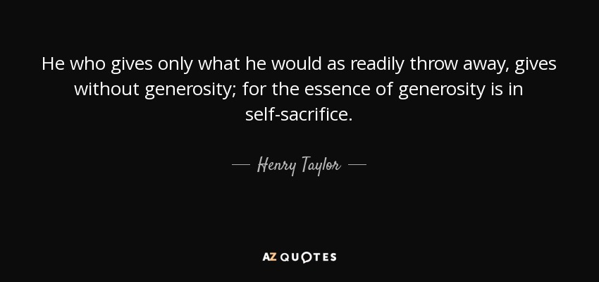 He who gives only what he would as readily throw away, gives without generosity; for the essence of generosity is in self-sacrifice. - Henry Taylor