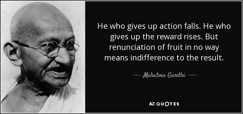 He who gives up action falls. He who gives up the reward rises. But renunciation of fruit in no way means indifference to the result. - Mahatma Gandhi