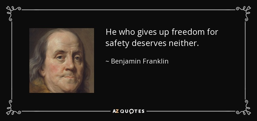 He who gives up freedom for safety deserves neither. - Benjamin Franklin