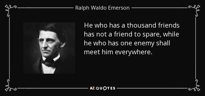 He who has a thousand friends has not a friend to spare, while he who has one enemy shall meet him everywhere. - Ralph Waldo Emerson
