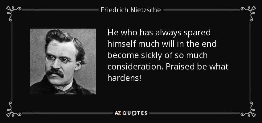 He who has always spared himself much will in the end become sickly of so much consideration. Praised be what hardens! - Friedrich Nietzsche