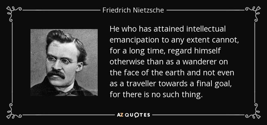 He who has attained intellectual emancipation to any extent cannot, for a long time, regard himself otherwise than as a wanderer on the face of the earth and not even as a traveller towards a final goal, for there is no such thing. - Friedrich Nietzsche
