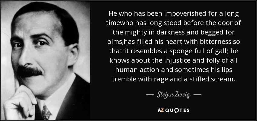 He who has been impoverished for a long timewho has long stood before the door of the mighty in darkness and begged for alms,has filled his heart with bitterness so that it resembles a sponge full of gall; he knows about the injustice and folly of all human action and sometimes his lips tremble with rage and a stifled scream. - Stefan Zweig