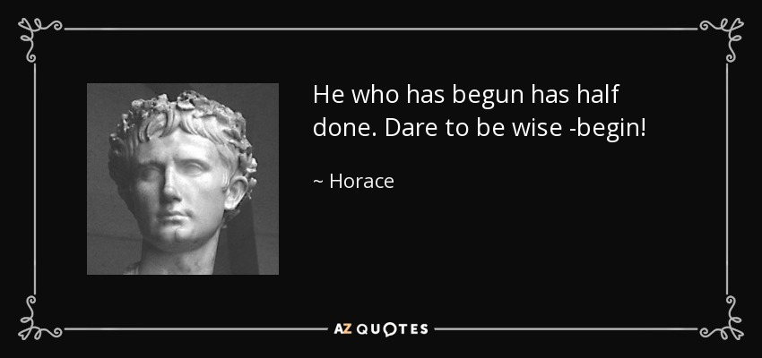 He who has begun has half done. Dare to be wise -begin! - Horace