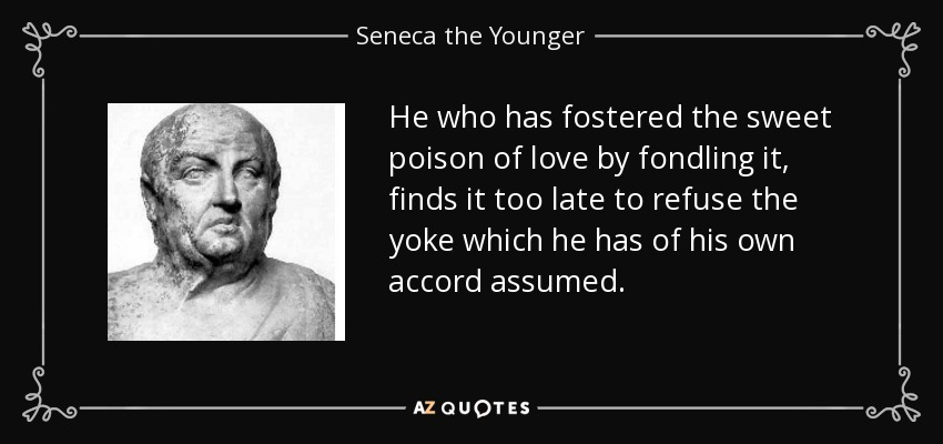 He who has fostered the sweet poison of love by fondling it, finds it too late to refuse the yoke which he has of his own accord assumed. - Seneca the Younger