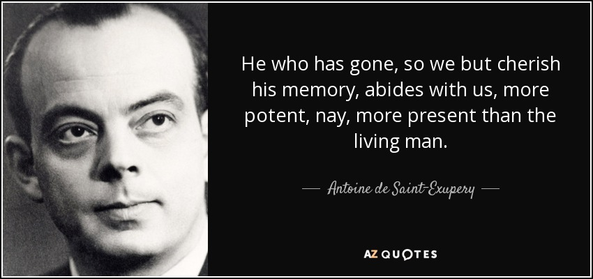 He who has gone, so we but cherish his memory, abides with us, more potent, nay, more present than the living man. - Antoine de Saint-Exupery