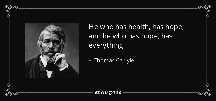 He who has health, has hope; and he who has hope, has everything. - Thomas Carlyle