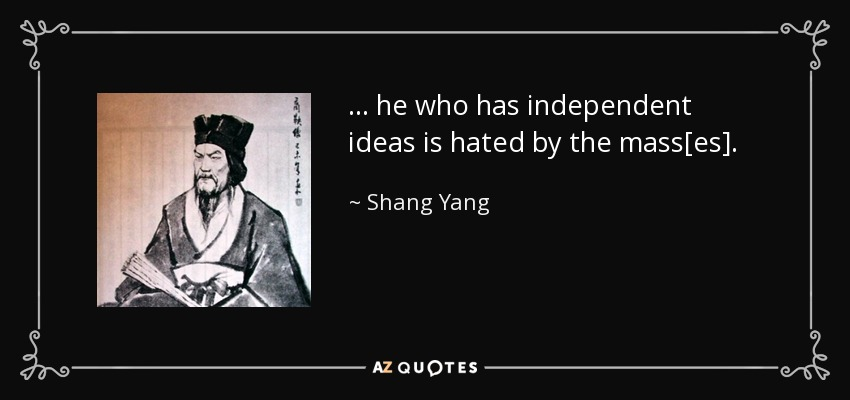 ... he who has independent ideas is hated by the mass[es]. - Shang Yang