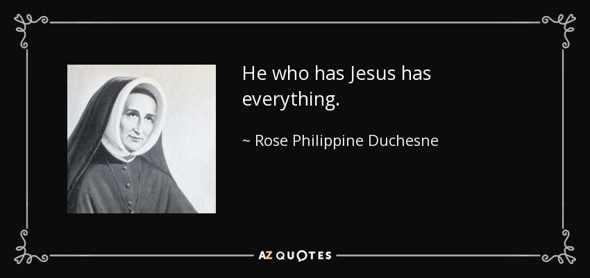 He who has Jesus has everything. - Rose Philippine Duchesne